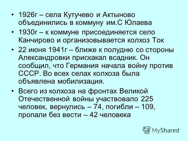 1926 г – села Кутучево и Актыново объединились в коммуну им.С Юлаева 1930 г – к коммуне присоединяется село Канчирово и организовывается колхоз Ток 22 июня 1941 г – ближе к полудню со стороны Александровки прискакал всадник. Он сообщил, что Германия