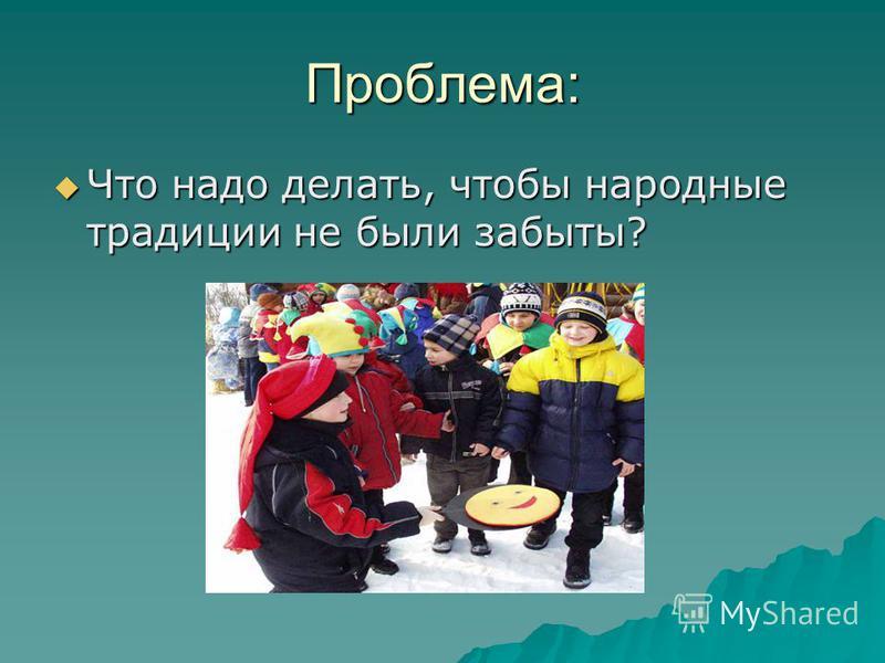 Проблема: Что надо делать, чтобы народные традиции не были забыты? Что надо делать, чтобы народные традиции не были забыты?
