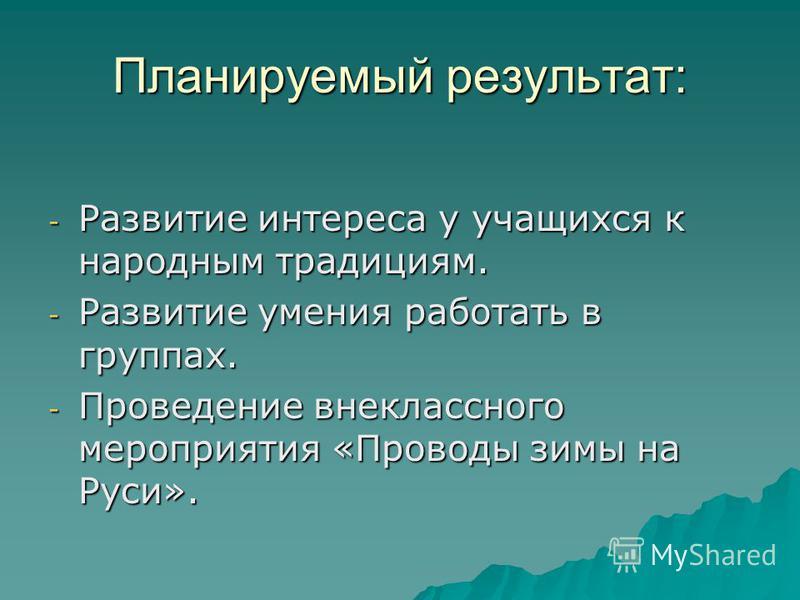 Планируемый результат: -Р-Р-Р-Развитие интереса у учащихся к народным традициям. -Р-Р-Р-Развитие умения работать в группах. -П-П-П-Проведение внеклассного мероприятия «Проводы зимы на Руси».