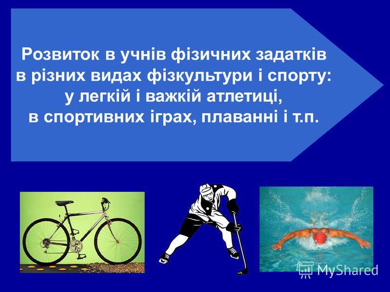 Розвиток в учнів фізичних задатків в різних видах фізкультури і спорту: у легкій і важкій атлетиці, в спортивних іграх, плаванні і т.п.