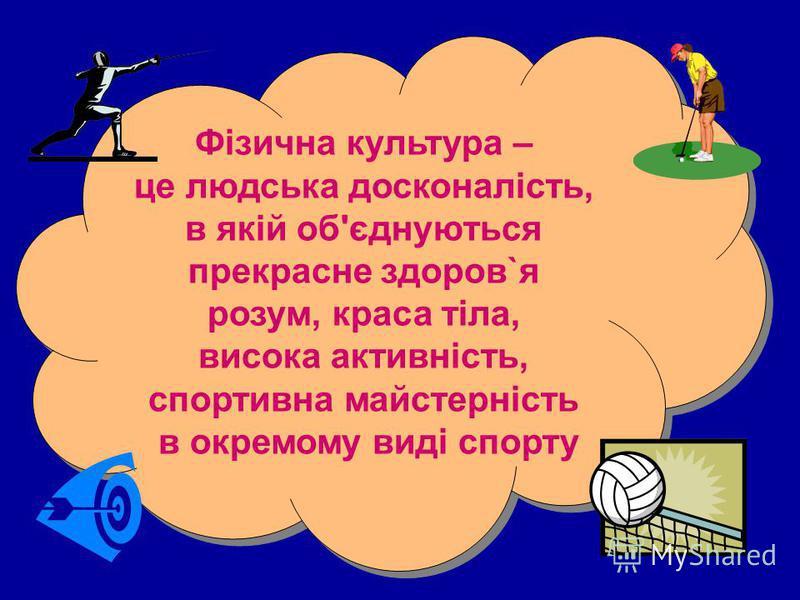Фізична культура – це людська досконалість, в якій об'єднуються прекрасне здоров`я розум, краса тіла, висока активність, спортивна майстерність в окремому виді спорту Фізична культура – це людська досконалість, в якій об'єднуються прекрасне здоров`я