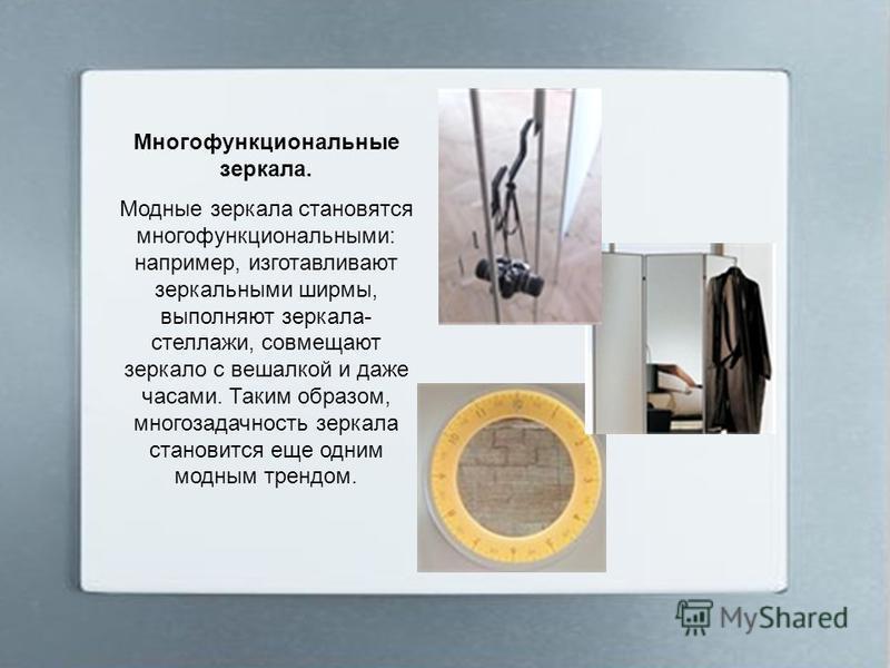 Многофункциональные зеркала. Модные зеркала становятся многофункциональными: например, изготавливают зеркальными ширмы, выполняют зеркала- стеллажи, совмещают зеркало с вешалкой и даже часами. Таким образом, многозадачность зеркала становится еще одн