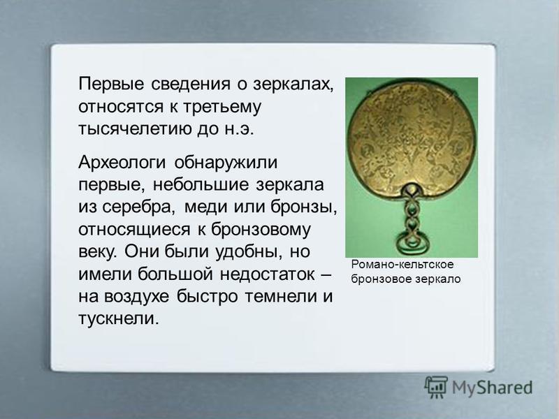 Первые сведения о зеркалах, относятся к третьему тысячелетию до н.э. Археологи обнаружили первые, небольшие зеркала из серебра, меди или бронзы, относящиеся к бронзовому веку. Они были удобны, но имели большой недостаток – на воздухе быстро темнели и