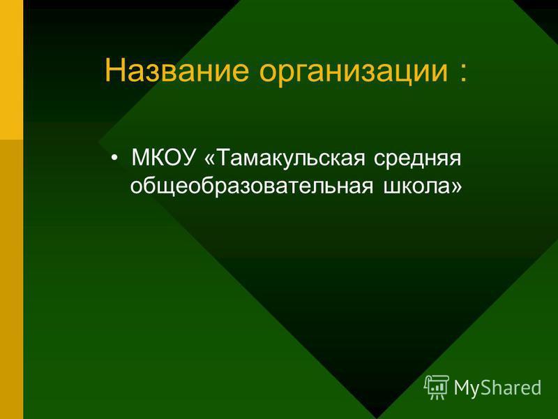Название организации : МКОУ «Тамакульская средняя общеобразовательная школа»