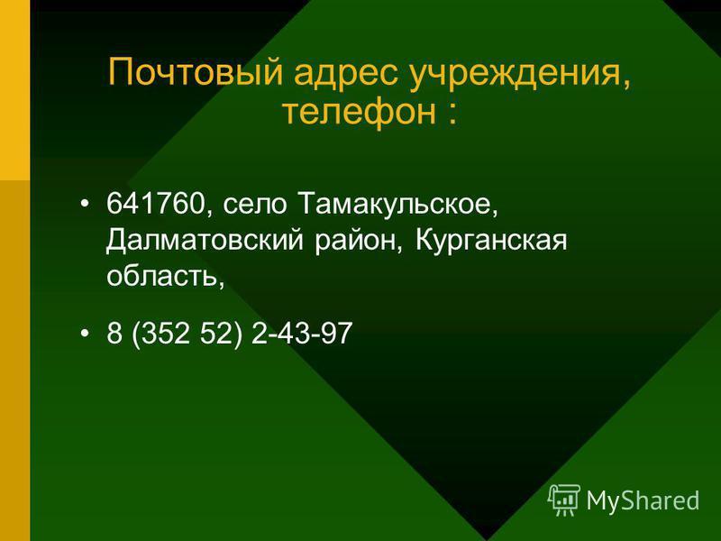 Почтовый адрес учреждения, телефон : 641760, село Тамакульское, Далматовский район, Курганская область, 8 (352 52) 2-43-97