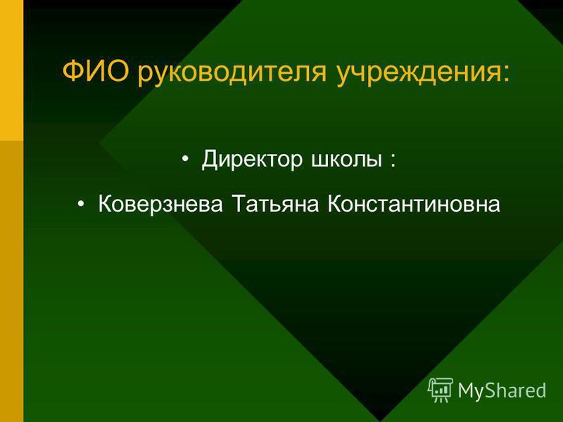 ФИО руководителя учреждения: Директор школы : Коверзнева Татьяна Константиновна