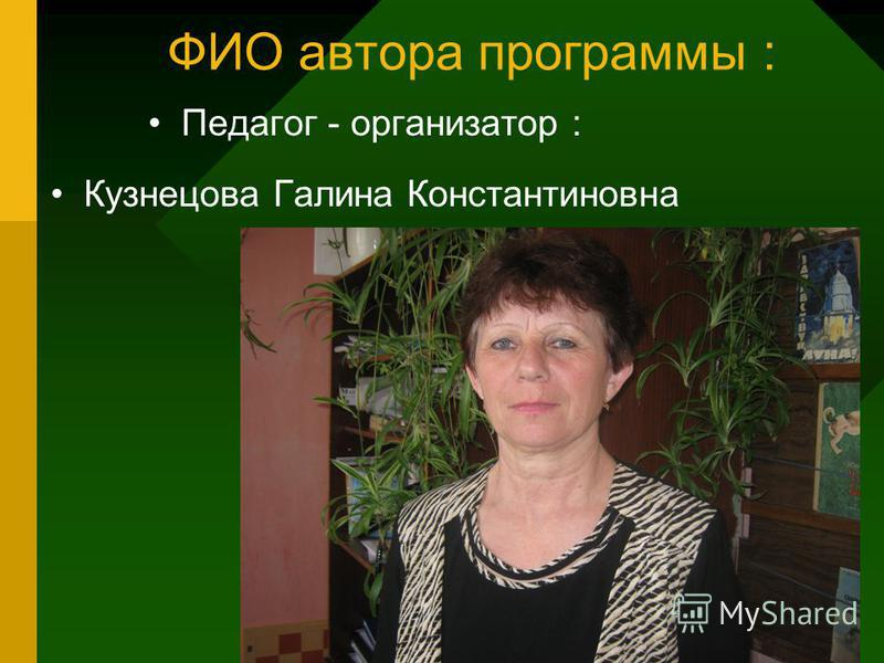 ФИО автора программы : Педагог - организатор : Кузнецова Галина Константиновна