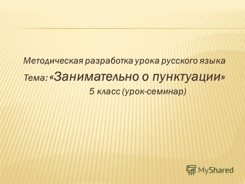 Методическая разработка урока русского языка Тема: «Занимательно о пунктуации» 5 класс (урок-семинар)