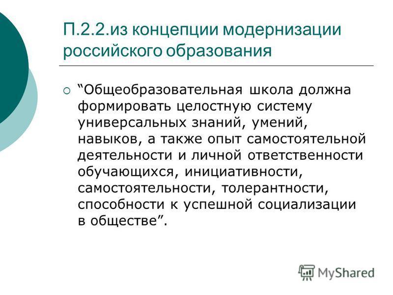 П.2.2. из концепции модернизации российского образования Общеобразовательная школа должна формировать целостную систему универсальных знаний, умений, навыков, а также опыт самостоятельной деятельности и личной ответственности обучающихся, инициативно