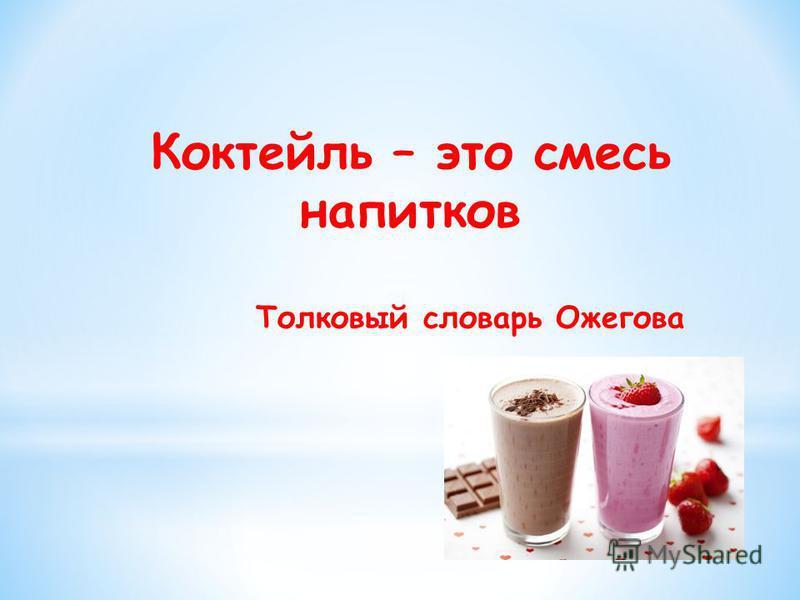 Коктейль – это смесь напитков Толковый словарь Ожегова