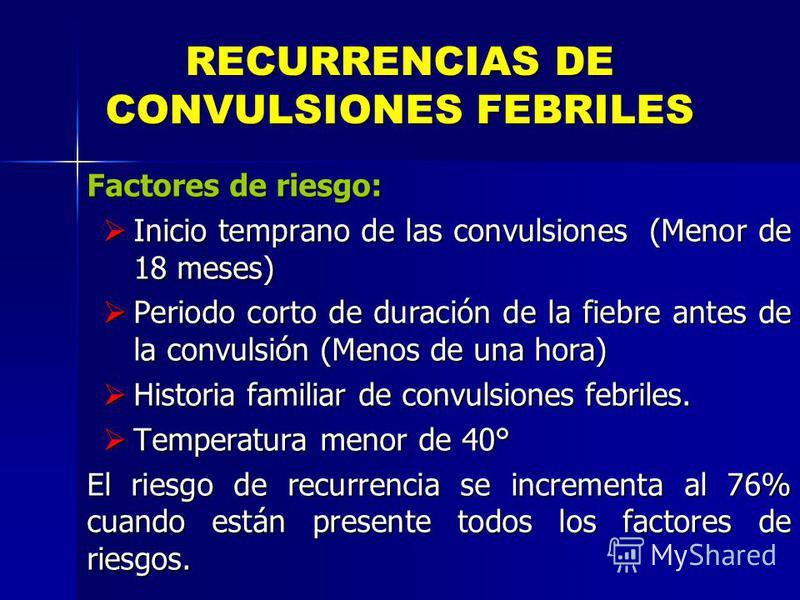 RECURRENCIAS DE CONVULSIONES FEBRILES Factores de riesgo: Inicio temprano de las convulsiones (Menor de 18 meses) Inicio temprano de las convulsiones (Menor de 18 meses) Periodo corto de duración de la fiebre antes de la convulsión (Menos de una hora