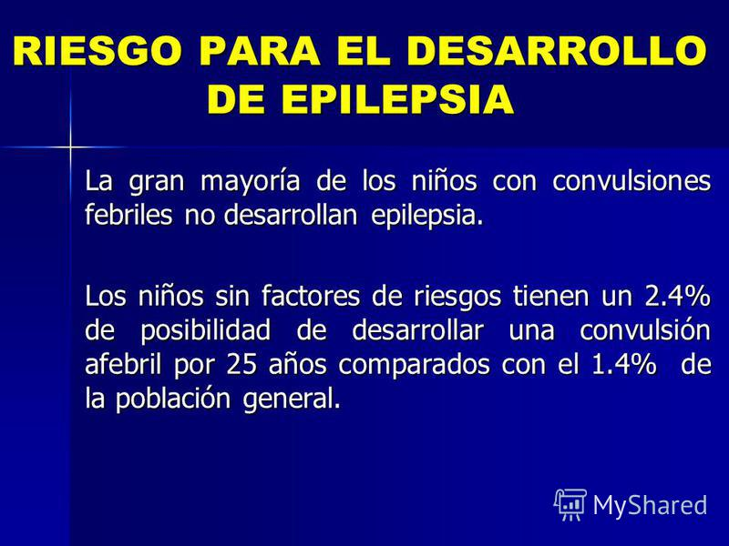 RIESGO PARA EL DESARROLLO DE EPILEPSIA La gran mayoría de los niños con convulsiones febriles no desarrollan epilepsia. Los niños sin factores de riesgos tienen un 2.4% de posibilidad de desarrollar una convulsión afebril por 25 años comparados con e