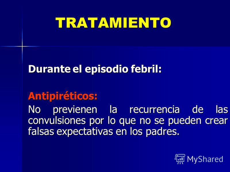TRATAMIENTO Durante el episodio febril: Antipiréticos: No previenen la recurrencia de las convulsiones por lo que no se pueden crear falsas expectativas en los padres.