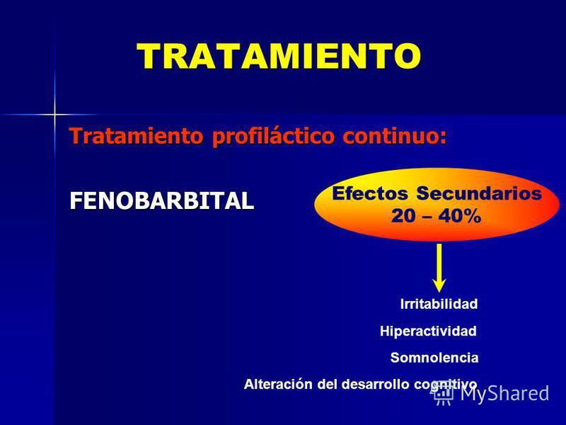 TRATAMIENTO Tratamiento profiláctico continuo: FENOBARBITAL Efectos Secundarios 20 – 40% Irritabilidad Hiperactividad Somnolencia Alteración del desarrollo cognitivo