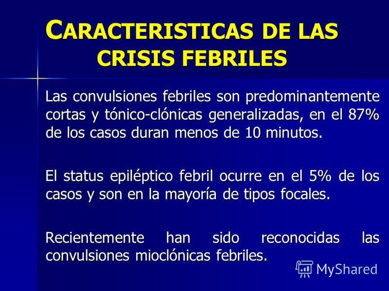 C ARACTERISTICAS DE LAS CRISIS FEBRILES Las convulsiones febriles son predominantemente cortas y tónico-clónicas generalizadas, en el 87% de los casos duran menos de 10 minutos. El status epiléptico febril ocurre en el 5% de los casos y son en la may