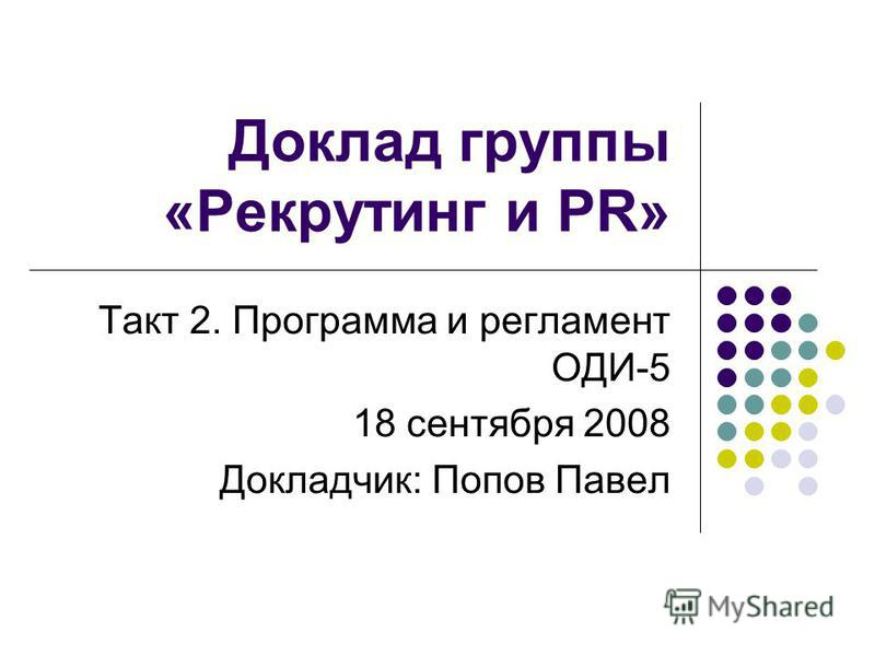 Доклад группы «Рекрутинг и PR» Такт 2. Программа и регламент ОДИ-5 18 сентября 2008 Докладчик: Попов Павел
