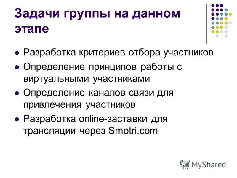 Задачи группы на данном этапе Разработка критериев отбора участников Определение принципов работы с виртуальными участниками Определение каналов связи для привлечения участников Разработка online-заставки для трансляции через Smotri.com
