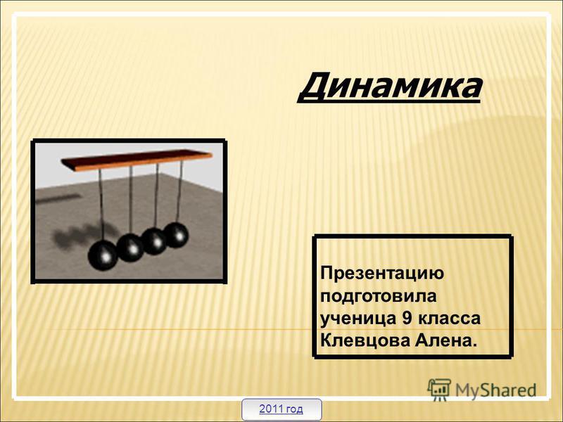 Динамика Презентацию подготовила ученица 9 класса Клевцова Алена. 2011 год