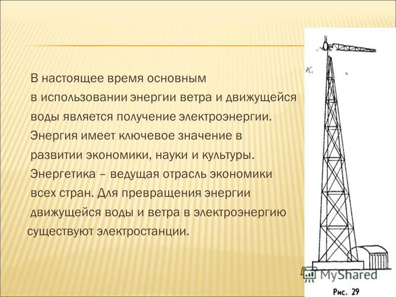 В настоящее время основным в использовании энергии ветра и движущейся воды является получение электроэнергии. Энергия имеет ключевое значение в развитии экономики, науки и культуры. Энергетика – ведущая отрасль экономики всех стран. Для превращения э