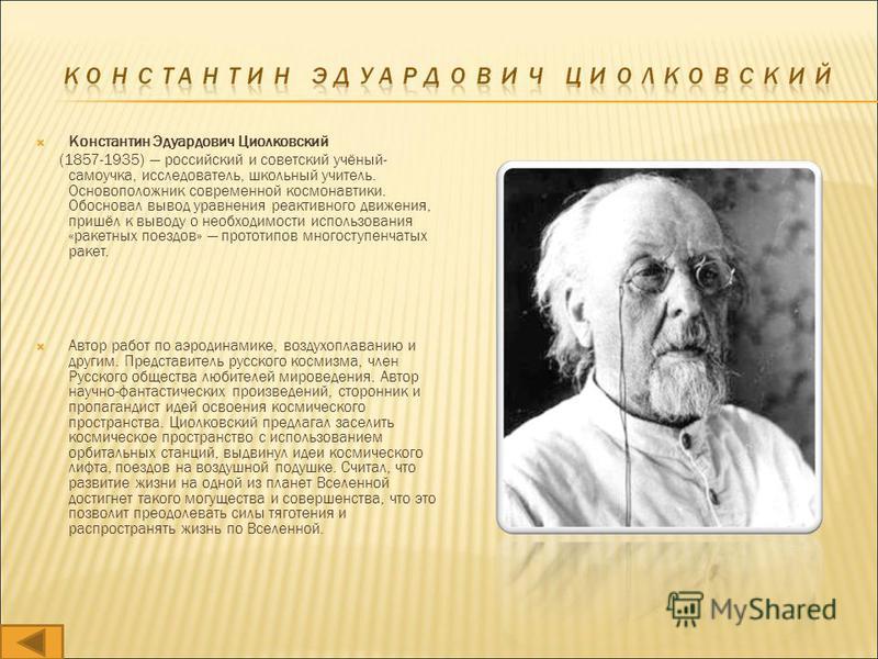 Константин Эдуардович Циолковский (1857-1935) российский и советский учёный- самоучка, исследователь, школьный учитель. Основоположник современной космонавтики. Обосновал вывод уравнения реактивного движения, пришёл к выводу о необходимости использов
