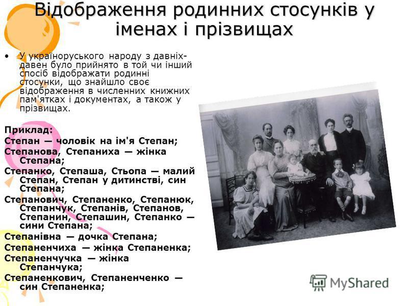 Відображення родинних стосунків у іменах і прізвищах У україноруського народу з давніх- давен було прийнято в той чи інший спосіб відображати родинні стосунки, що знайшло своє відображення в численних книжних пам'ятках і документах, а також у прізвищ