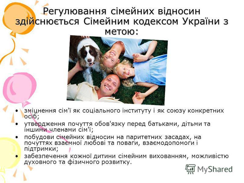 Регулювання сімейних відносин здійснюється Сімейним кодексом України з метою: зміцнення сім'ї як соціального інституту і як союзу конкретних осіб; утвердження почуття обов'язку перед батьками, дітьми та іншими членами сім'ї; побудови сімейних відноси