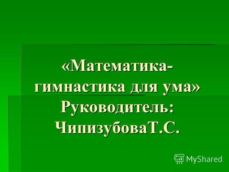 «Математика- гимнастика для ума» Руководитель: ЧипизубоваТ.С.