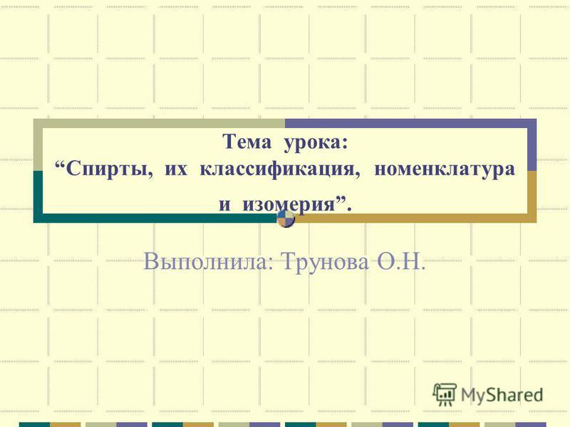 Тема урока: Спирты, их классификация, номенклатура и изомерия. Выполнила: Трунова О.Н.