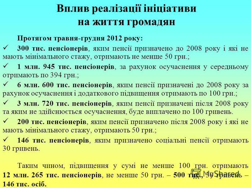 Вплив реалізації ініціативи на життя громадян Протягом травня-грудня 2012 року: 300 тис. пенсіонерів, яким пенсії призначено до 2008 року і які не мають мінімального стажу, отримають не менше 50 грн.; 1 млн. 945 тис. пенсіонерів, за рахунок осучаснен