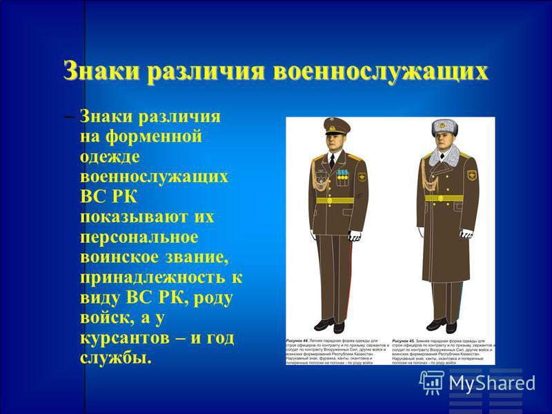 Знаки различия военнослужащих – – Знаки различия на форменной одежде военнослужащих ВС РК показывают их персональное воинское звание, принадлежность к виду ВС РК, роду войск, а у курсантов – и год службы.