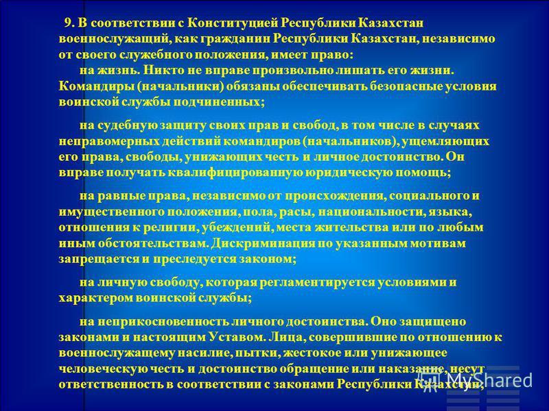 9. В соответствии с Конституцией Республики Казахстан военнослужащий, как гражданин Республики Казахстан, независимо от своего служебного положения, имеет право: на жизнь. Никто не вправе произвольно лишать его жизни. Командиры (начальники) обязаны о