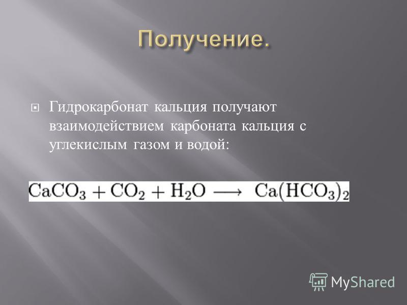 Гидрокарбонат кальция получают взаимодействием карбоната кальция с углекислым газом и водой :