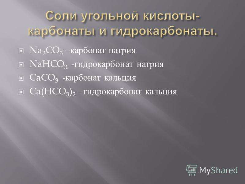 Na 2 CO 3 – карбонат натрия NaHCO 3 - гидрокарбонат натрия CaCO 3 - карбонат кальция Ca(HCO 3 ) 2 – гидрокарбонат кальция