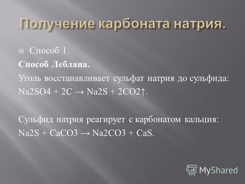 Способ 1. Способ Леблана. Уголь восстанавливает сульфат натрия до сульфида : Na2SO4 + 2C Na2S + 2CO2. Сульфид натрия реагирует с карбонатом кальция : Na2S + СаСО 3 Na2CO3 + CaS.