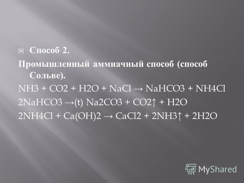 Способ 2. Промышленный аммиачный способ ( способ Сольве ). NH3 + CO2 + H2O + NaCl NaHCO3 + NH4Cl 2NaHCO3 (t) Na2CO3 + CO2 + H2O 2NH4Cl + Ca(OH)2 CaCl2 + 2NH3 + 2H2O