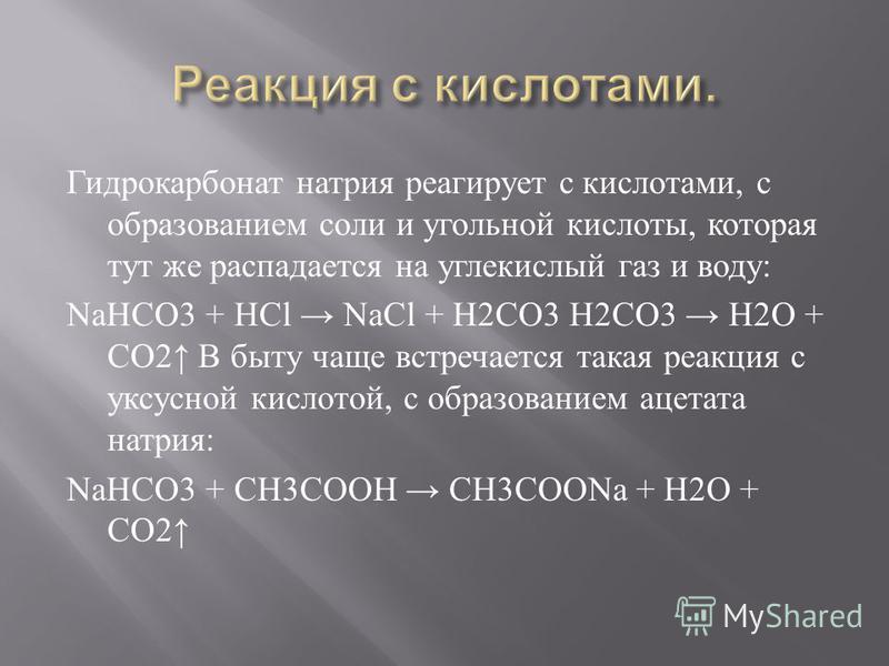 Гидрокарбонат натрия реагирует с кислотами, с образованием соли и угольной кислоты, которая тут же распадается на углекислый газ и воду : NaHCO3 + HCl NaCl + H2CO3 H2CO3 H2O + CO2 В быту чаще встречается такая реакция с уксусной кислотой, с образован
