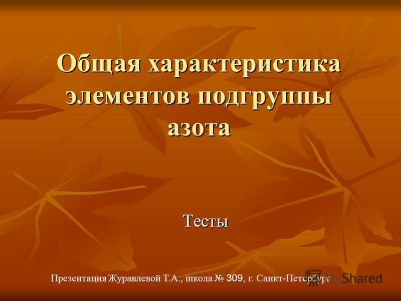 Общая характеристика элементов подгруппы азота Презентация Журавлевой Т.А., школа 309, г. Санкт-Петербург Тесты