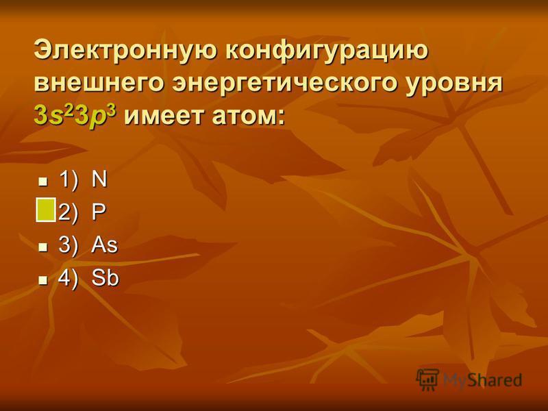 Электронную конфигурацию внешнего энергетического уровня 3s 2 3p 3 имеет атом: 1) N 1) N 2) P 2) P 3) As 3) As 4) Sb 4) Sb