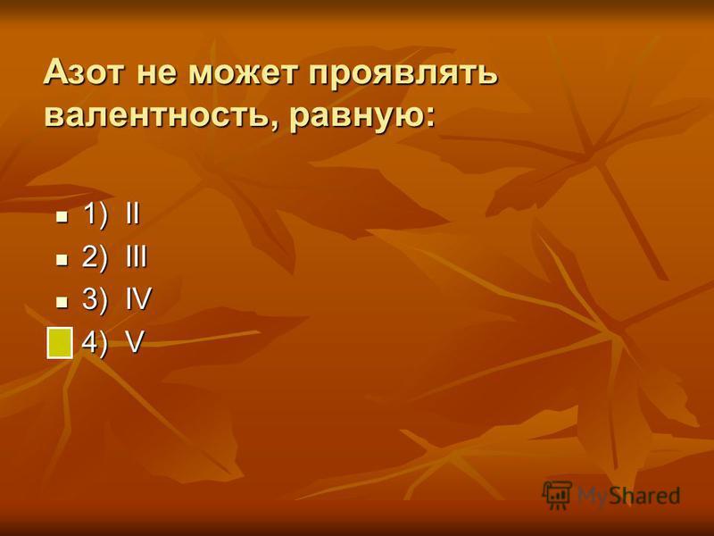Азот не может проявлять валентность, равную: 1) II 1) II 2) III 2) III 3) IV 3) IV 4) V 4) V