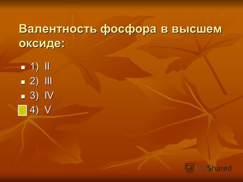 Валентность фосфора в высшем оксиде: 1) II 1) II 2) III 2) III 3) IV 3) IV 4) V 4) V