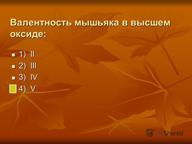 Валентность мышьяка в высшем оксиде: 1) II 1) II 2) III 2) III 3) IV 3) IV 4) V 4) V