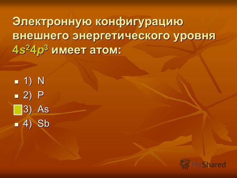Электронную конфигурацию внешнего энергетического уровня 4s 2 4p 3 имеет атом: 1) N 1) N 2) P 2) P 3) As 3) As 4) Sb 4) Sb