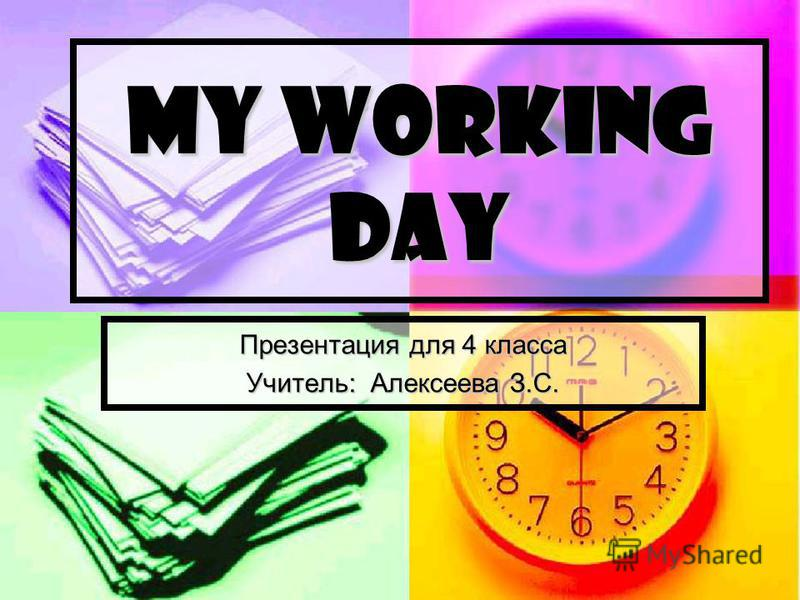 MY WORKING DAY Презентация для 4 класса Учитель: Алексеева З.С.