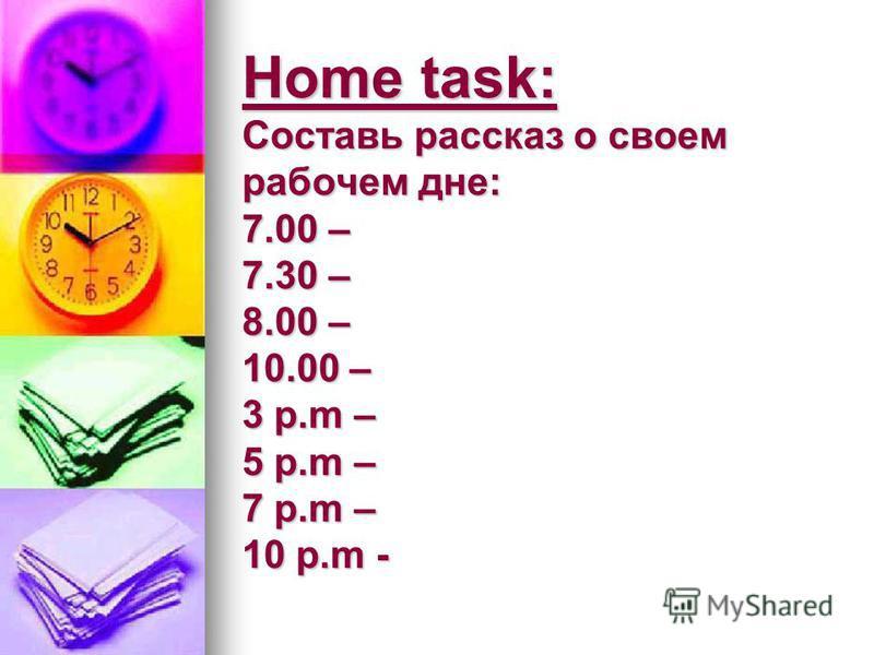 Home task: Составь рассказ о своем рабочем дне: 7.00 – 7.30 – 8.00 – 10.00 – 3 p.m – 5 p.m – 7 p.m – 10 p.m -