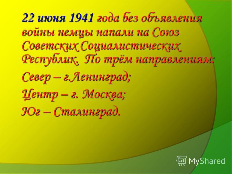 22 июня 1941 года без объявления войны немцы напали на Союз Советских Социалистических Республик. По трём направлениям: Север – г.Ленинград; Центр – г. Москва; Юг – Сталинград.