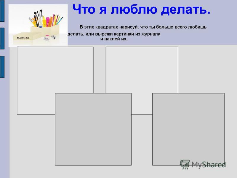 Что я люблю делать. В этих квадратах нарисуй, что ты больше всего любишь делать, или вырежи картинки из журнала и наклей их.