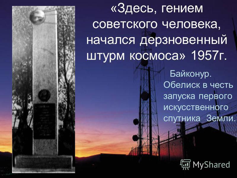 «Здесь, гением советского человека, начался дерзновенный штурм космоса» 1957 г. Байконур. Обелиск в честь запуска первого искусственного спутника Земли.