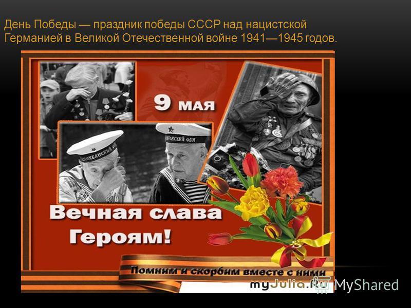 День Победы праздник победы СССР над нацистской Германией в Великой Отечественной войне 19411945 годов.