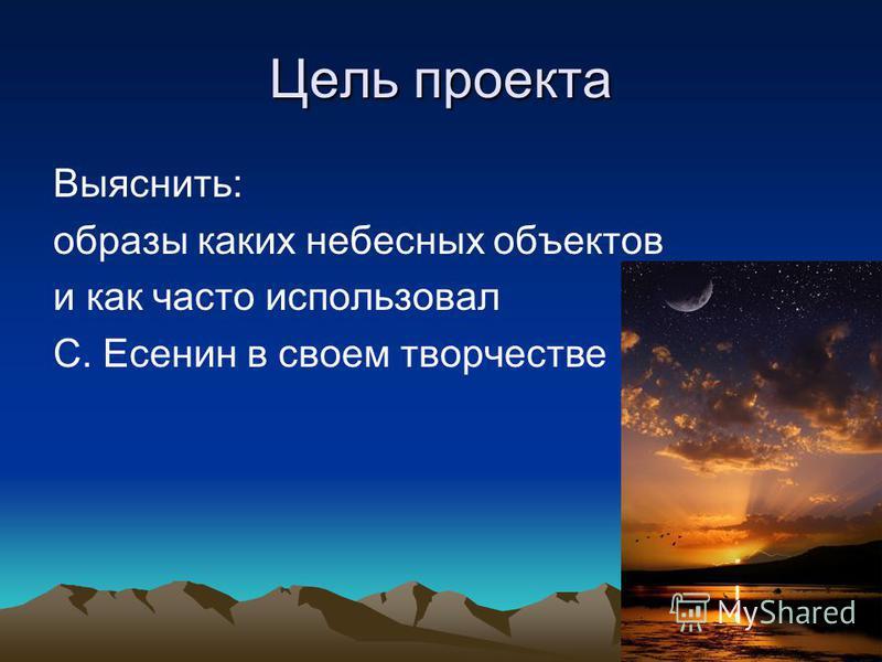 Цель проекта Выяснить: образы каких небесных объектов и как часто использовал С. Есенин в своем творчестве