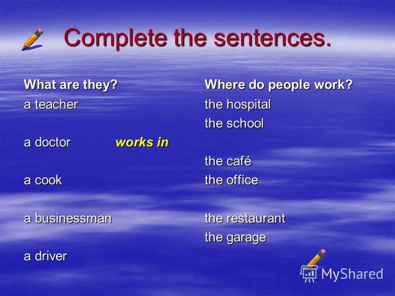 Complete the sentences. What are they? a teacher a doctor works in a cook a businessman a driver Where do people work? the hospital the school the café the office the restaurant the garage